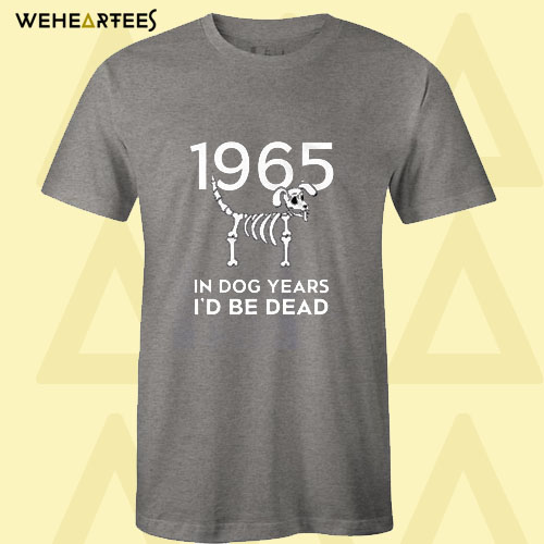 1965 In Dog Years I'd Be Dead T Shirt