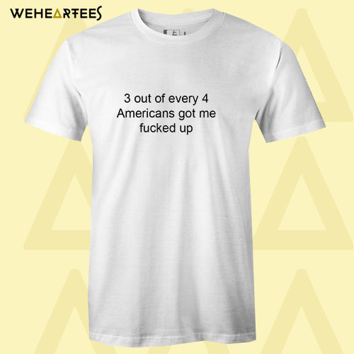 3 out of every 4 Americans Got Me Fucked Up T Shirt