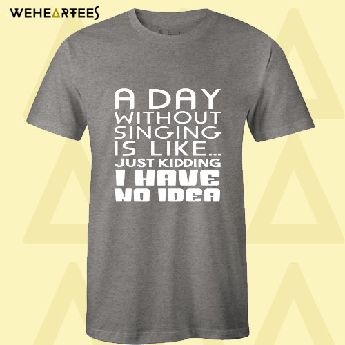 A Day Without Singing Is Like T Shirt