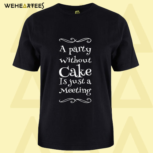A party without cake is just a meeting T Shirt