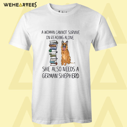 A woman cannot survive on reading alone she also needs a german shepherd T shirt