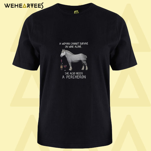 A woman cannot survive on wine alone she also needs a Percheron T shirt