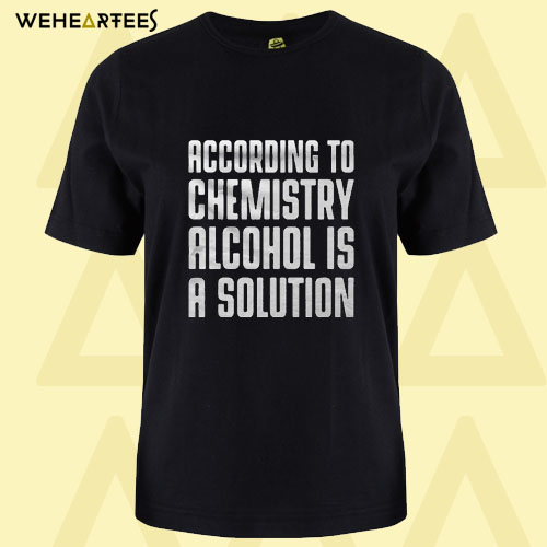 According To Chemistry Alcohol Is A Solution T Shirt