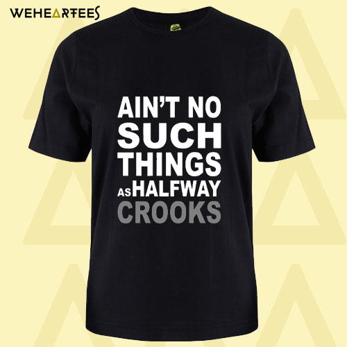Ain't No Such Thing As Halfway Crooks T Shirt