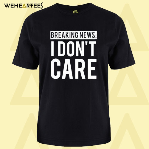 Breaking News I Don't Care T-shirt