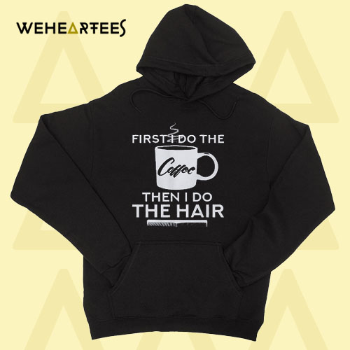 First I Do The Coffee Then I Do The Hair Hoodie