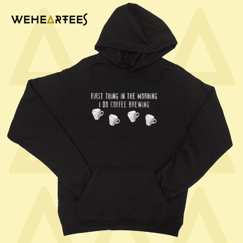 First Thing In The Morning I Do Coffee Brewing Hoodie