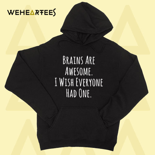 Brains Are Awesome I Wish Everyone Had One Hoodie