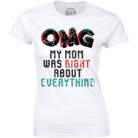 OMG My Mom Was Right About Everything - Gift For Mother's Day Women T-shirt DAP