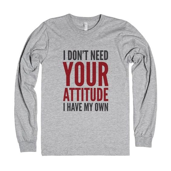 I Don't Need Your Attitude I Have My Own Quote Sweatshirt DAP