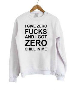 I Give Zero Fucks And I Got Zero Chill In Me Sweatshirt DAP