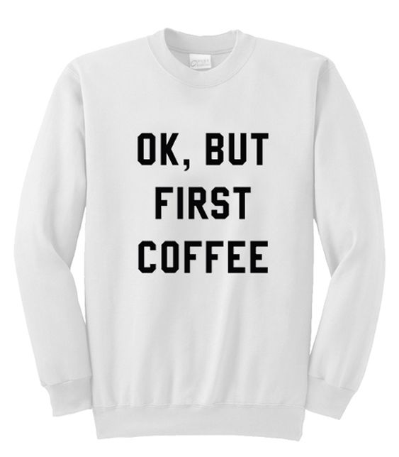 Ok But First Coffee Sweatshirt DAP
