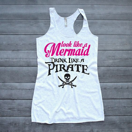 Pirate Shirt, Look Like a Mermaid Drink Like a Pirate Tank, Drinking Tank Top, DAP