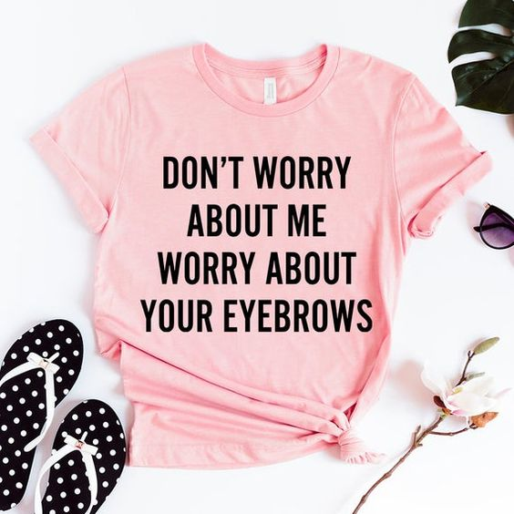 Don't worry about me worry about your eyebrows Funny Shirts T-ShirtsDAP