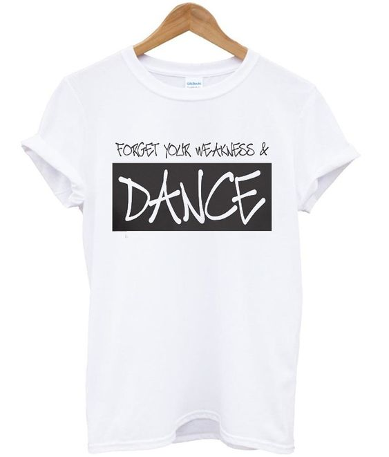 Forget your weakness and dance t-shirt DAP