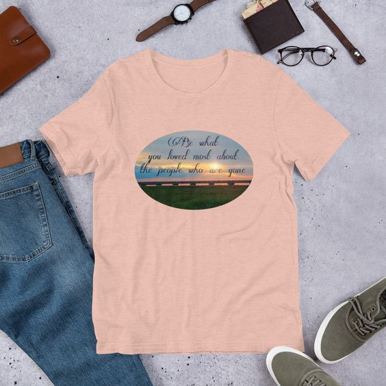 Adult Be What You Loved About Those Who Are Gone TeeShirtDAP